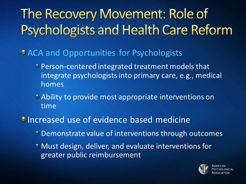 A MERICAN P SYCHOLOGICAL A SSOCIATION ACA and Opportunities for Psychologists Person-centered integrated treatment models that integrate psychologists into primary care, e.g., medical homes Ability to provide most appropriate interventions on time Increased use of evidence based medicine Demonstrate value of interventions through outcomes Must design, deliver, and evaluate interventions for greater public reimbursement