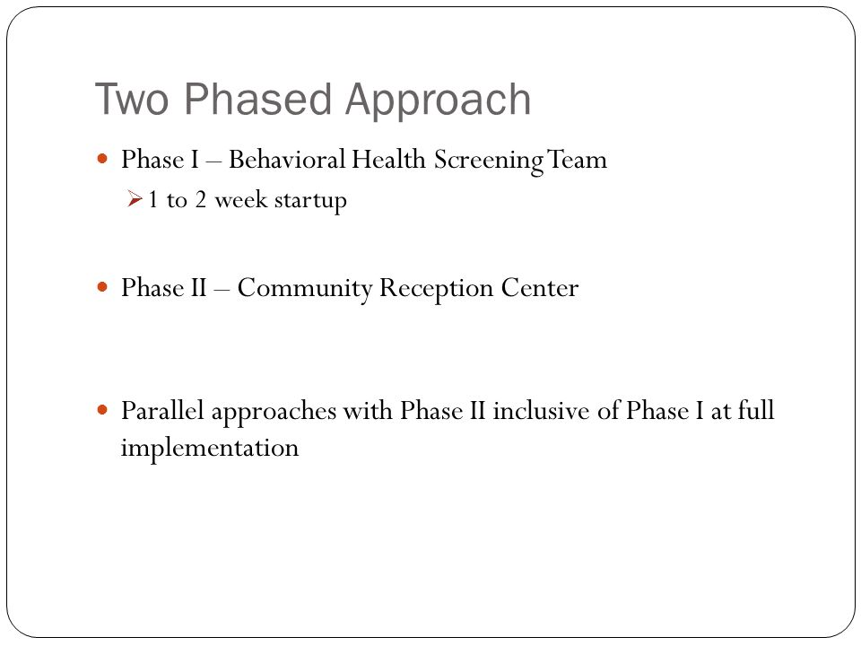 Two Phased Approach Phase I – Behavioral Health Screening Team  1 to 2 week startup Phase II – Community Reception Center Parallel approaches with Phase II inclusive of Phase I at full implementation