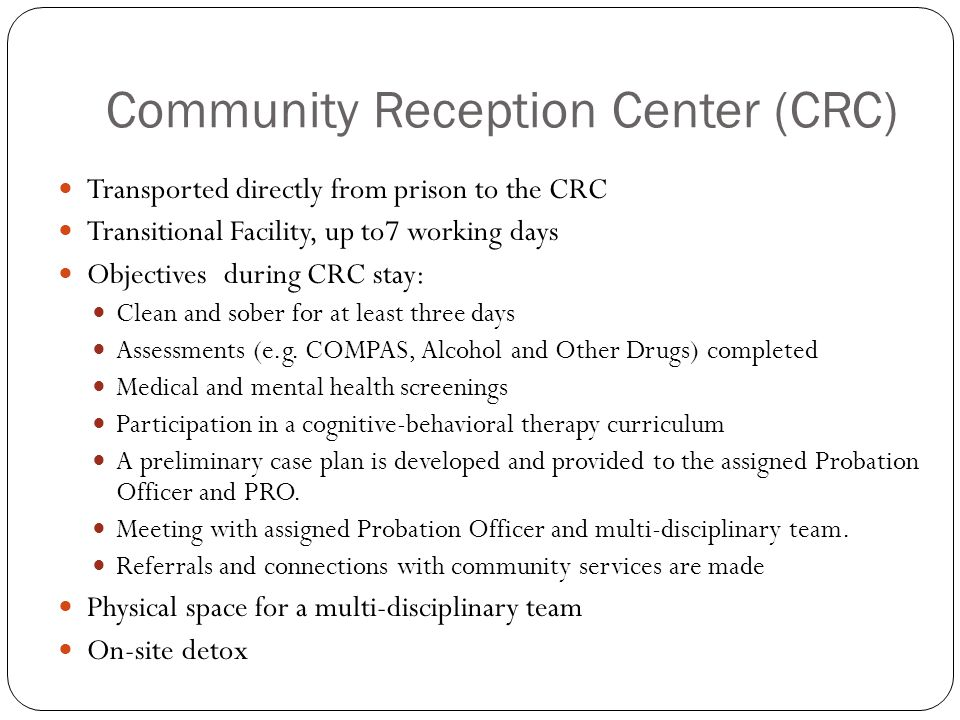 Community Reception Center (CRC) Transported directly from prison to the CRC Transitional Facility, up to7 working days Objectives during CRC stay: Clean and sober for at least three days Assessments (e.g.