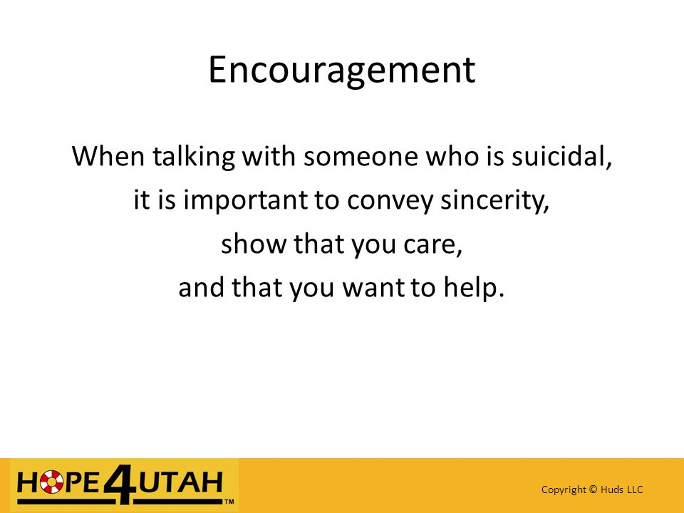 Encouragement When talking with someone who is suicidal, it is important to convey sincerity, show that you care, and that you want to help.