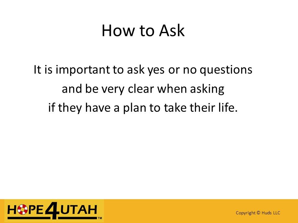 How to Ask It is important to ask yes or no questions and be very clear when asking if they have a plan to take their life.