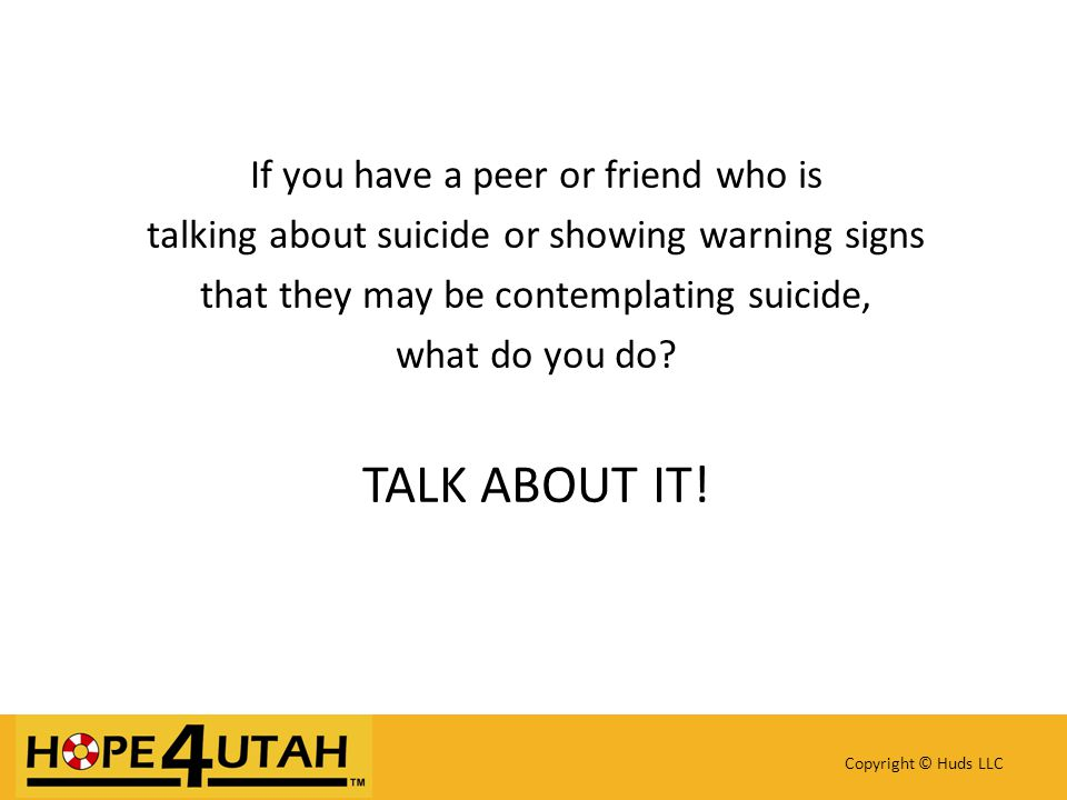 If you have a peer or friend who is talking about suicide or showing warning signs that they may be contemplating suicide, what do you do.