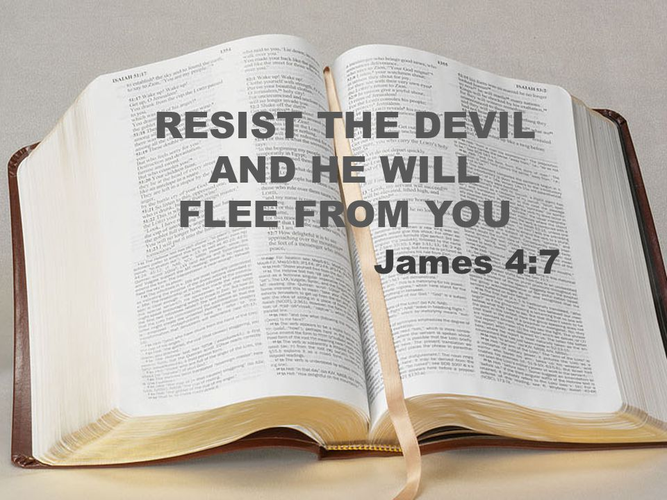 RESIST THE DEVIL AND HE WILL FLEE FROM YOU James 4:7