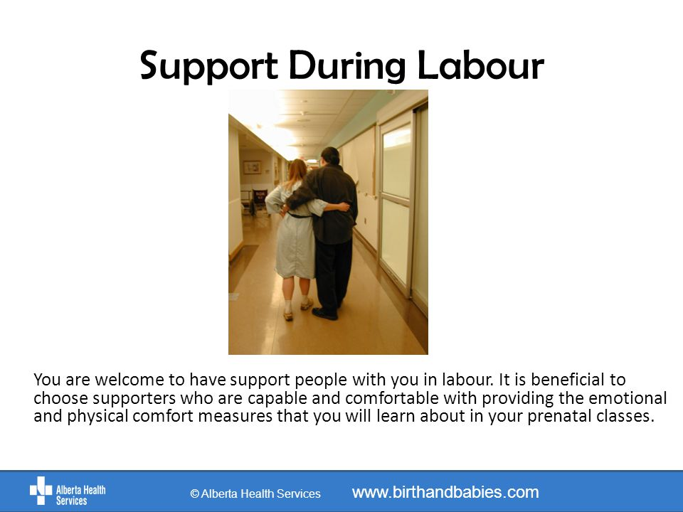 Support During Labour You are welcome to have support people with you in labour.