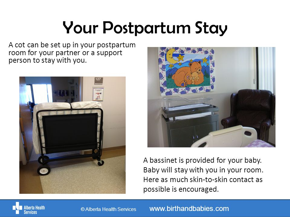 Your Postpartum Stay A bassinet is provided for your baby. Baby will stay with you in your room. Here as much skin-to-skin contact as possible is enco