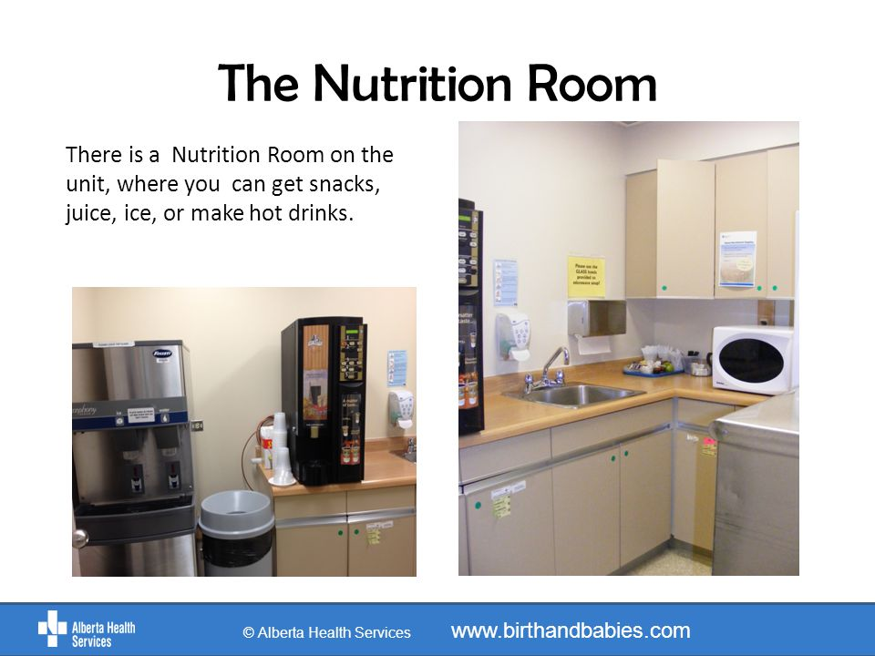 The Nutrition Room There is a Nutrition Room on the unit, where you can get snacks, juice, ice, or make hot drinks. © Alberta Health Services www.birt
