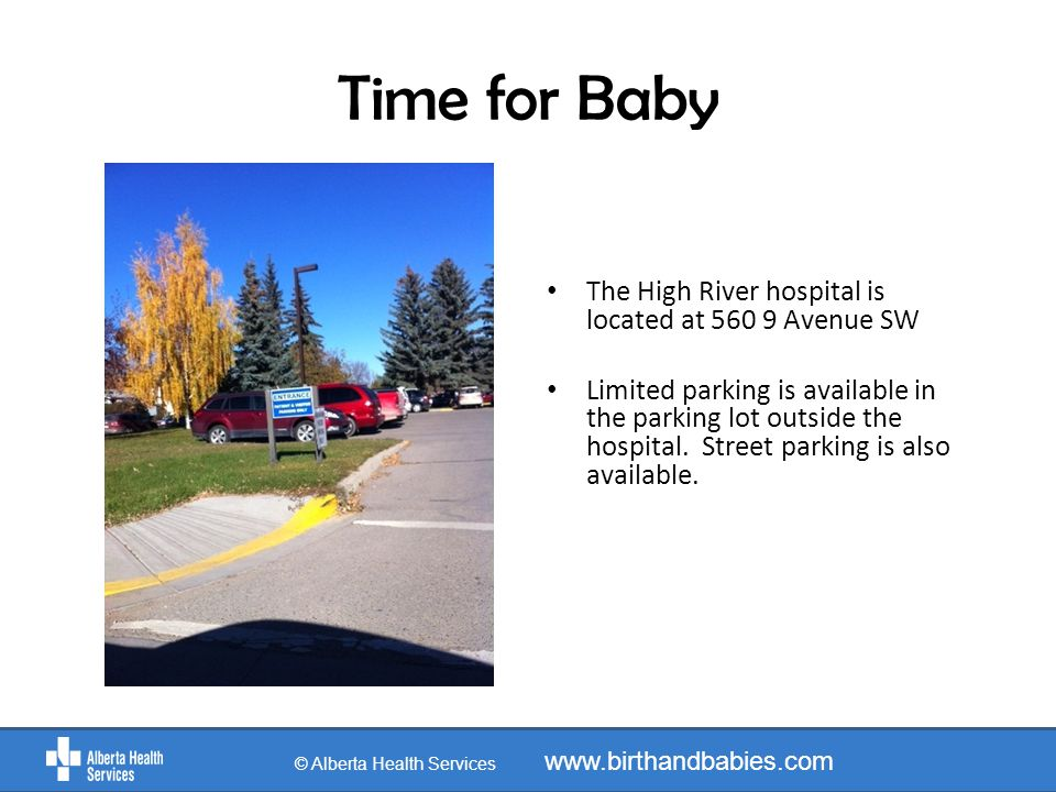 Time for Baby © Alberta Health Services www.birthandbabies.com The High River hospital is located at 560 9 Avenue SW Limited parking is available in the parking lot outside the hospital.
