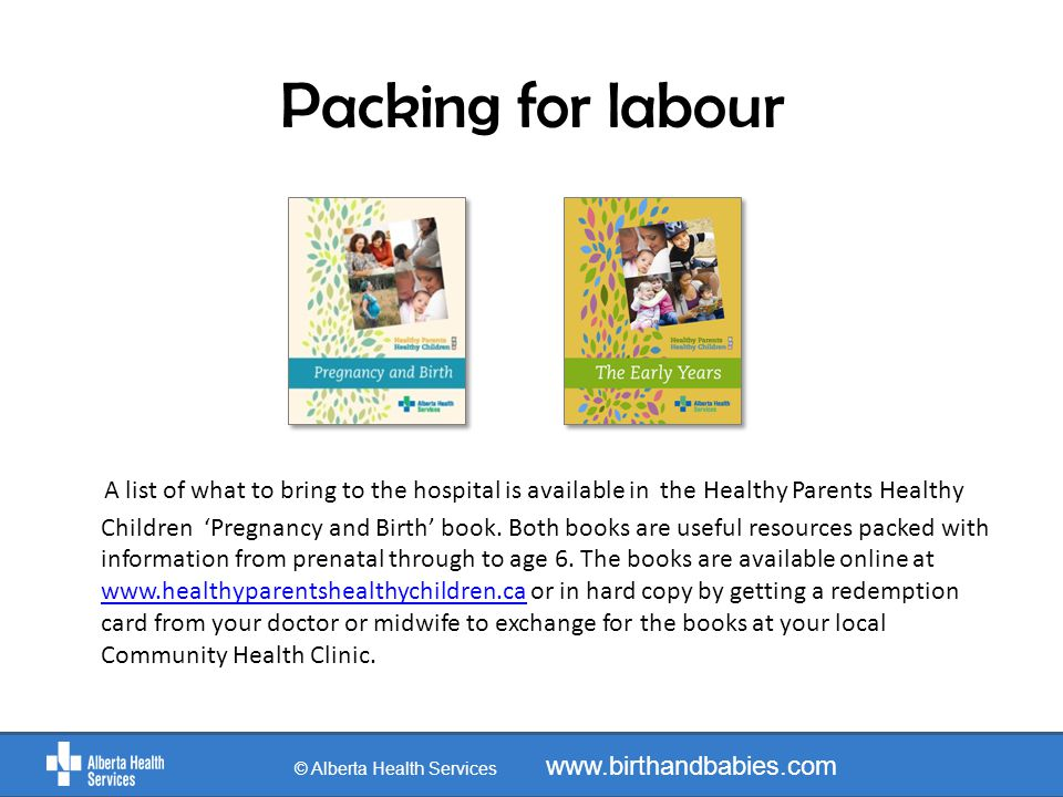 Packing for labour A list of what to bring to the hospital is available in the Healthy Parents Healthy Children 'Pregnancy and Birth' book. Both books