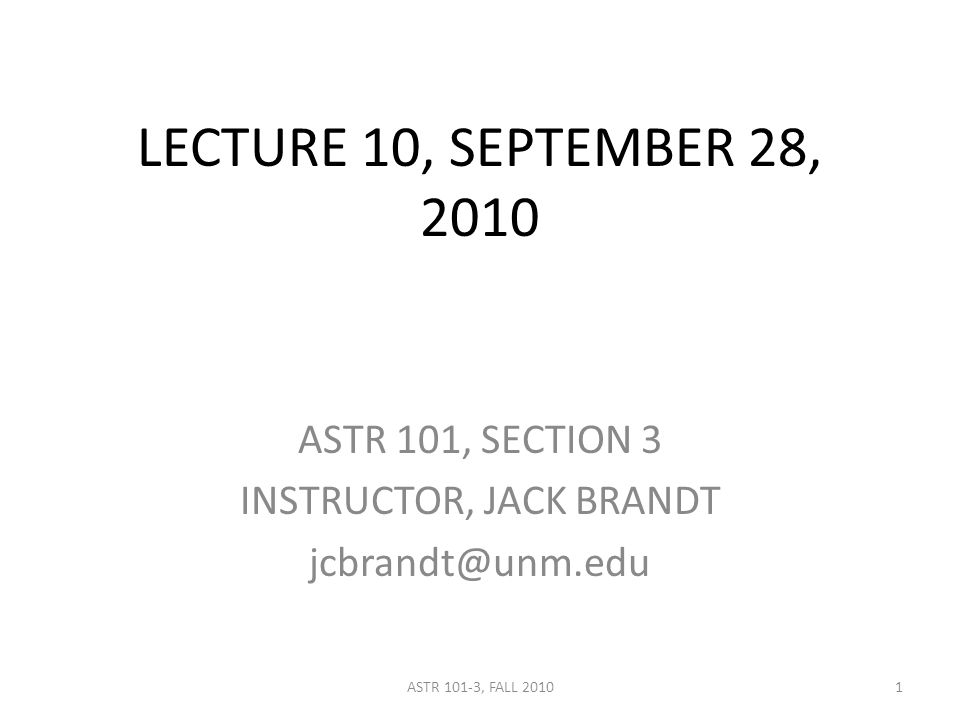 LECTURE 10, SEPTEMBER 28, 2010 ASTR 101, SECTION 3 INSTRUCTOR, JACK BRANDT jcbrandt@unm.edu 1ASTR 101-3, FALL 2010