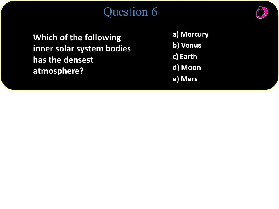 Question 6 Which of the following inner solar system bodies has the densest atmosphere.