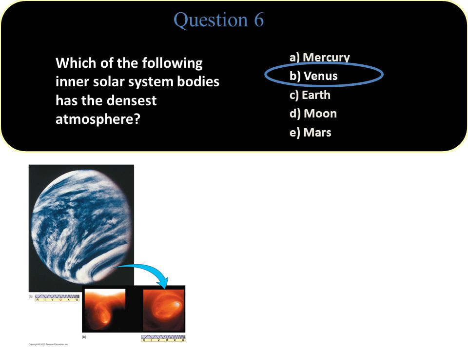 Question 6 a) Mercury b) Venus c) Earth d) Moon e) Mars Venus' atmosphere has a pressure about 90 times larger than Earth's.