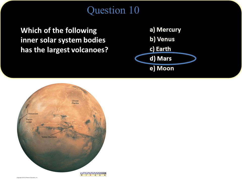 Question 10 a) Mercury b) Venus c) Earth d) Mars e) Moon Mars' largest volcano, Olympus Mons, rises more than 25 km (75,000 ft) above the surrounding plains.