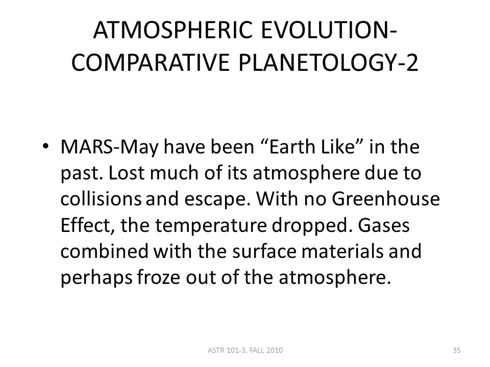 ASTR 101-3, FALL 2010 ATMOSPHERIC EVOLUTION- COMPARATIVE PLANETOLOGY-2 MARS-May have been Earth Like in the past.