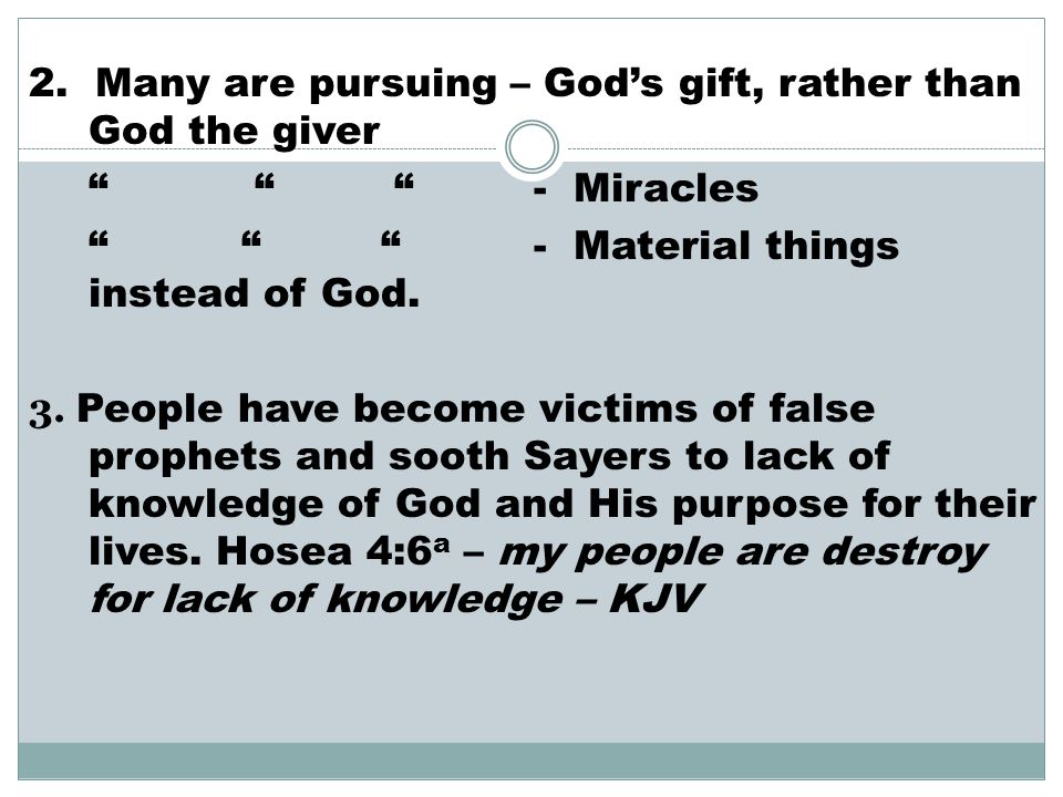 """2. Many are pursuing – God's gift, rather than God the giver """" """" """" - Miracles """" """" """" - Material things instead of God. 3. People have become victims of"""