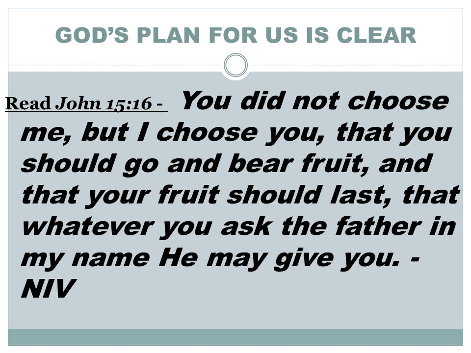 GOD'S PLAN FOR US IS CLEAR Read John 15:16 - You did not choose me, but I choose you, that you should go and bear fruit, and that your fruit should last, that whatever you ask the father in my name He may give you.