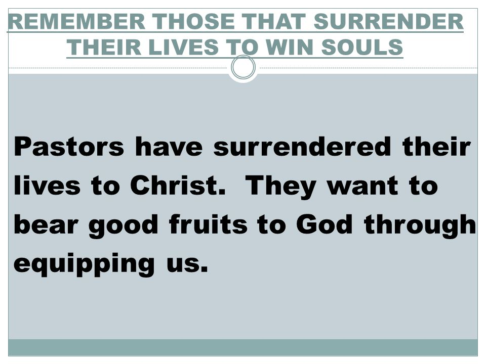 REMEMBER THOSE THAT SURRENDER THEIR LIVES TO WIN SOULS Pastors have surrendered their lives to Christ.