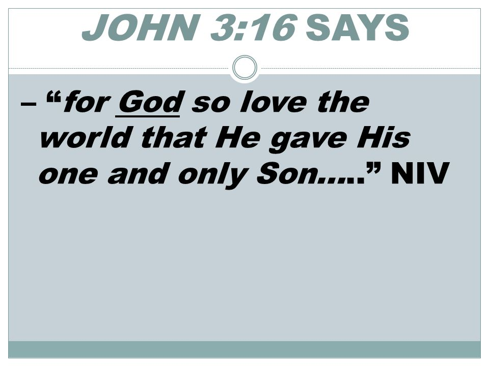 JOHN 3:16 SAYS – for God so love the world that He gave His one and only Son….. NIV