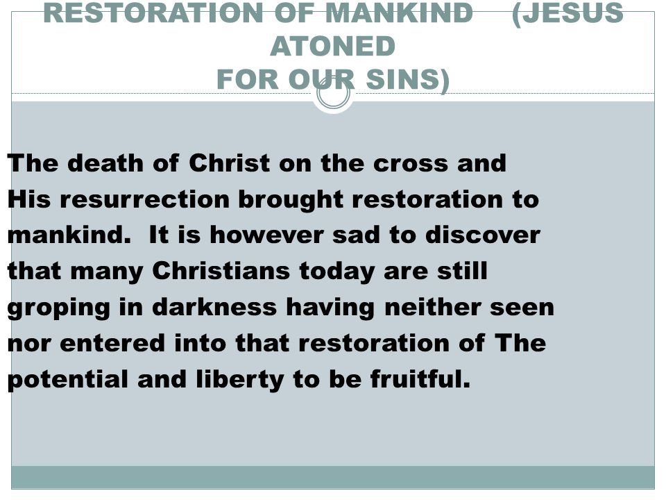 RESTORATION OF MANKIND (JESUS ATONED FOR OUR SINS) The death of Christ on the cross and His resurrection brought restoration to mankind.