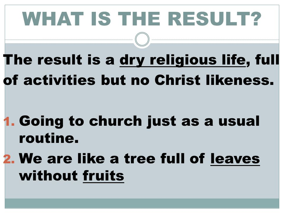 WHAT IS THE RESULT.The result is a dry religious life, full of activities but no Christ likeness.