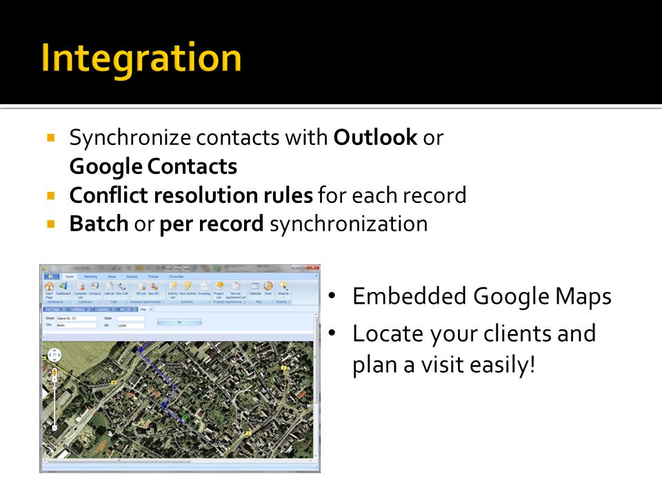  Synchronize contacts with Outlook or Google Contacts  Conflict resolution rules for each record  Batch or per record synchronization Embedded Google Maps Locate your clients and plan a visit easily!