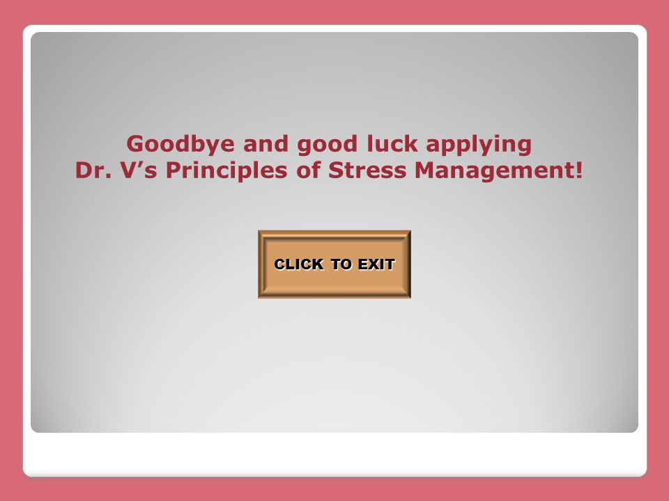 Goodbye and good luck applying Dr. V's Principles of Stress Management! CLICK TO EXIT CLICK TO EXIT