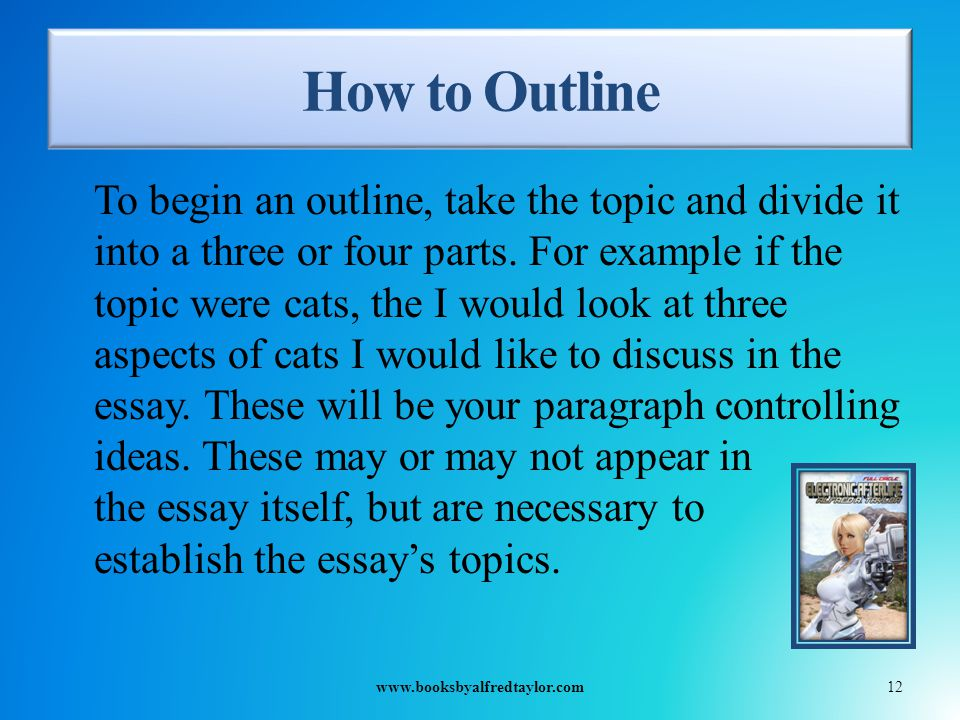 How to Outline To begin an outline, take the topic and divide it into a three or four parts.