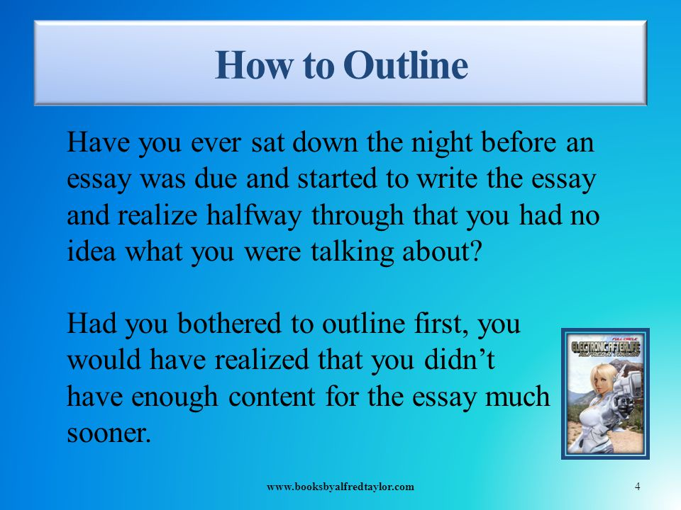 How to Outline Have you ever sat down the night before an essay was due and started to write the essay and realize halfway through that you had no idea what you were talking about.