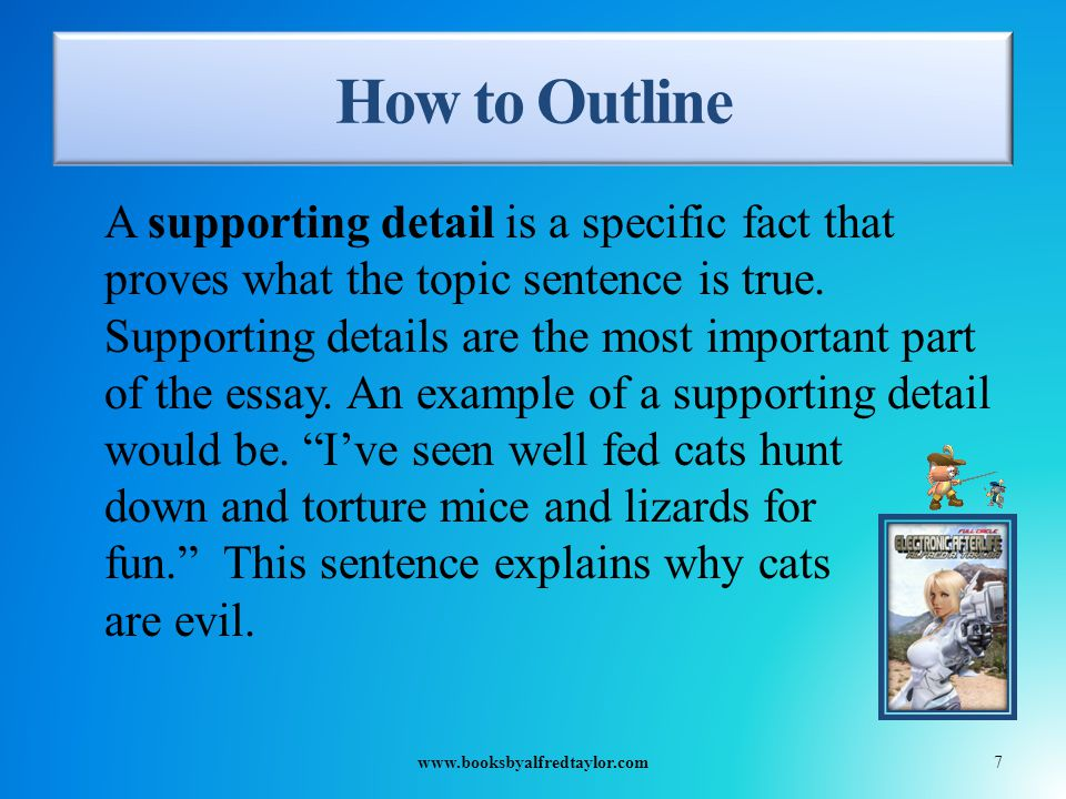 How to Outline A supporting detail is a specific fact that proves what the topic sentence is true.