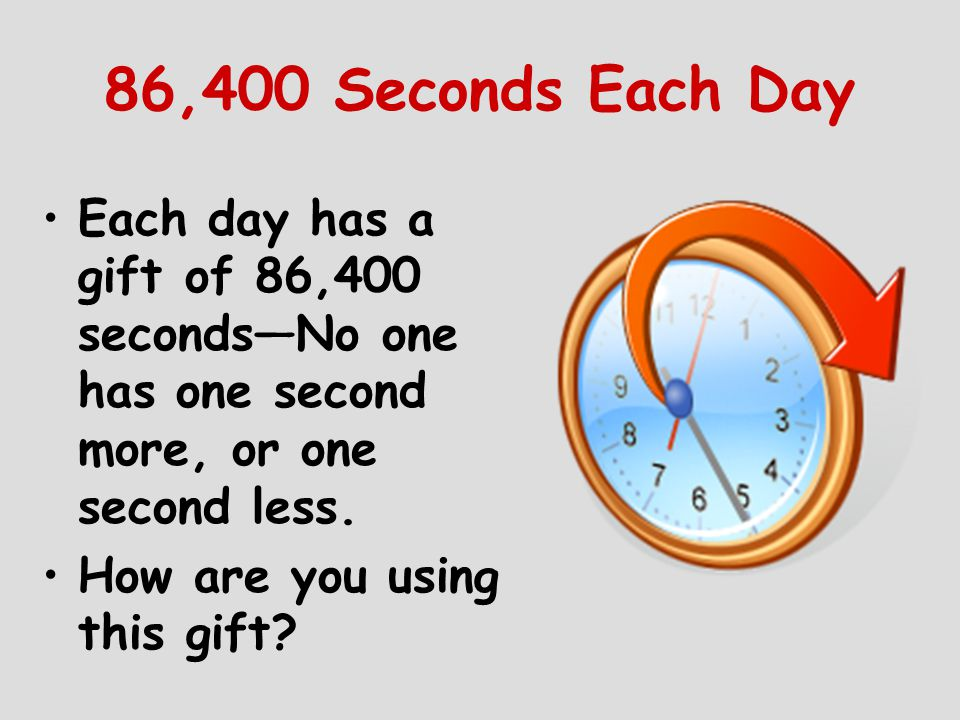 86,400 Seconds Each Day Each day has a gift of 86,400 seconds—No one has one second more, or one second less.