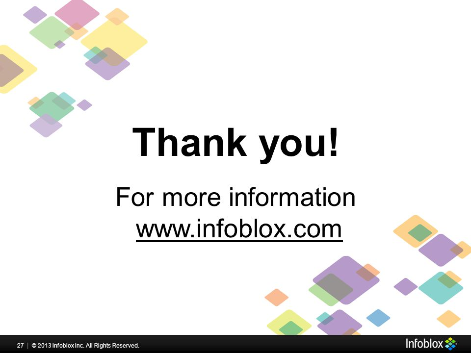 27 | © 2013 Infoblox Inc. All Rights Reserved. Thank you! For more information www.infoblox.com
