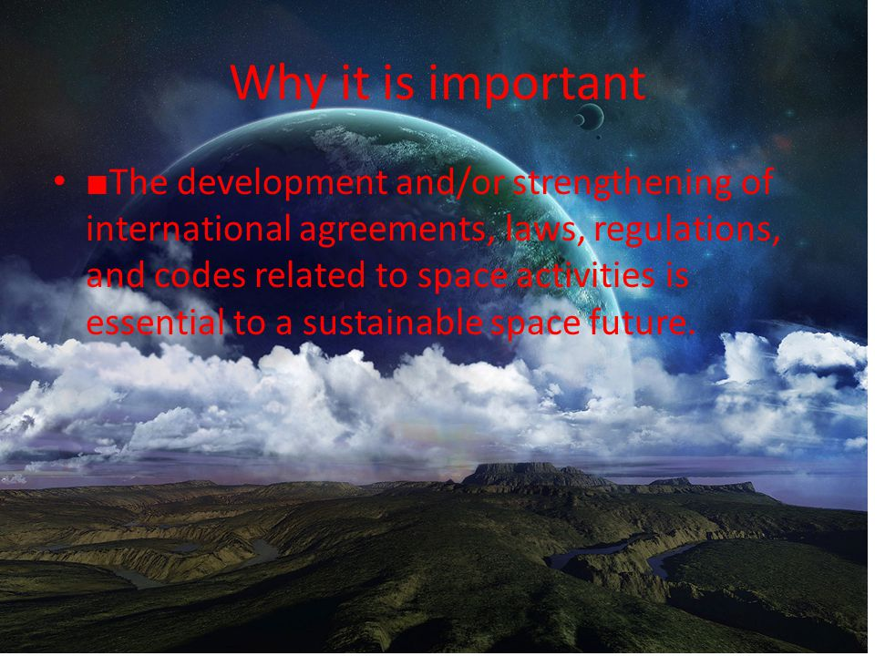 Why it is important ■ The development and/or strengthening of international agreements, laws, regulations, and codes related to space activities is essential to a sustainable space future.
