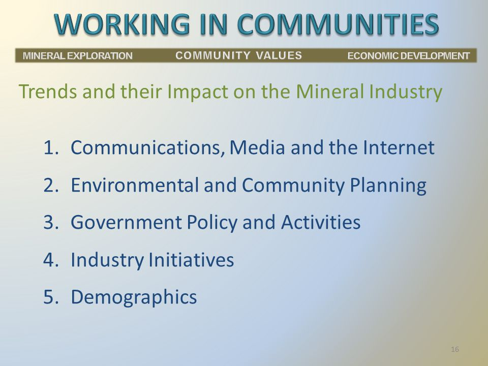 1.Communications, Media and the Internet 2.Environmental and Community Planning 3.Government Policy and Activities 4.Industry Initiatives 5.Demographics Trends and their Impact on the Mineral Industry 16