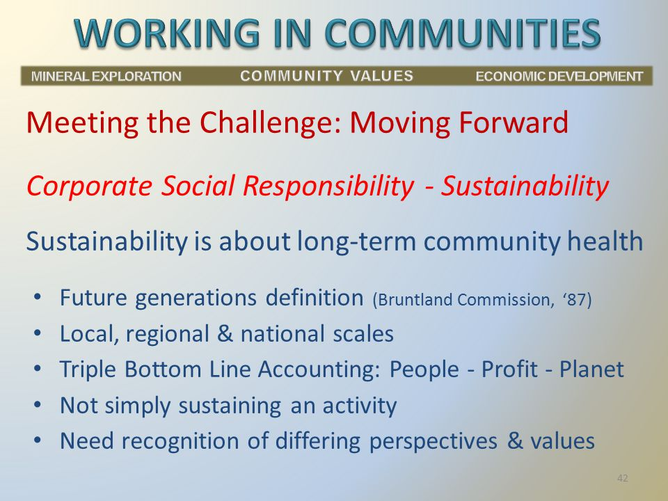Corporate Social Responsibility - Sustainability Sustainability is about long-term community health Future generations definition (Bruntland Commission, '87) Local, regional & national scales Triple Bottom Line Accounting: People - Profit - Planet Not simply sustaining an activity Need recognition of differing perspectives & values Meeting the Challenge: Moving Forward 42