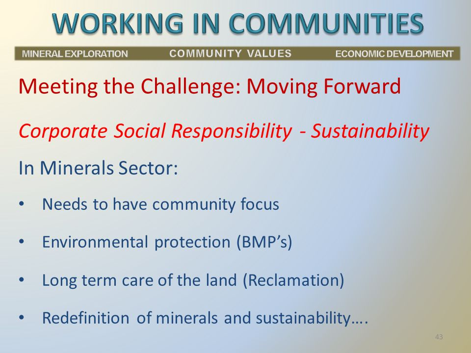 Corporate Social Responsibility - Sustainability In Minerals Sector: Needs to have community focus Environmental protection (BMP's) Long term care of the land (Reclamation) Redefinition of minerals and sustainability….