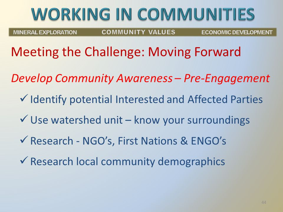 Develop Community Awareness – Pre-Engagement Identify potential Interested and Affected Parties Use watershed unit – know your surroundings Research - NGO's, First Nations & ENGO's Research local community demographics Meeting the Challenge: Moving Forward 44