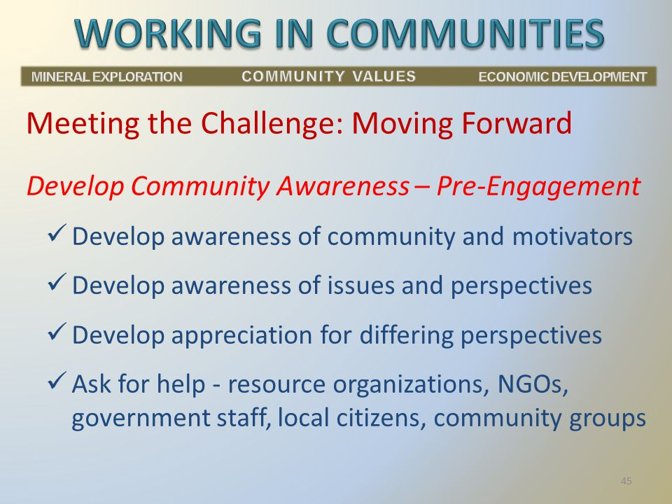 Develop Community Awareness – Pre-Engagement Develop awareness of community and motivators Develop awareness of issues and perspectives Develop appreciation for differing perspectives Ask for help - resource organizations, NGOs, government staff, local citizens, community groups Meeting the Challenge: Moving Forward 45