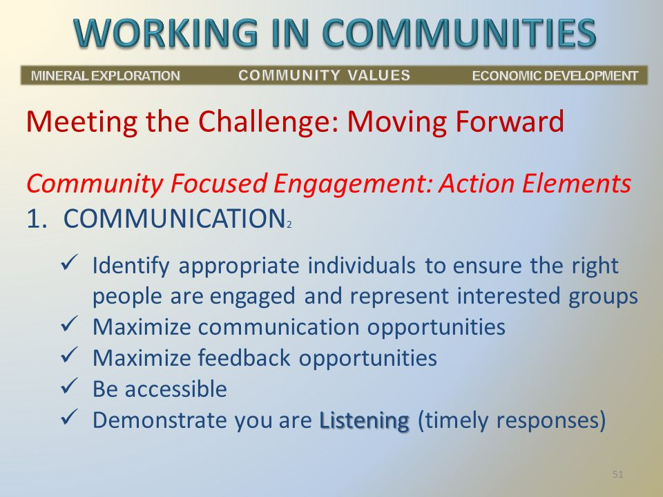 Community Focused Engagement: Action Elements 1.COMMUNICATION 2 Identify appropriate individuals to ensure the right people are engaged and represent interested groups Maximize communication opportunities Maximize feedback opportunities Be accessible Listening Demonstrate you are Listening (timely responses) Meeting the Challenge: Moving Forward 51