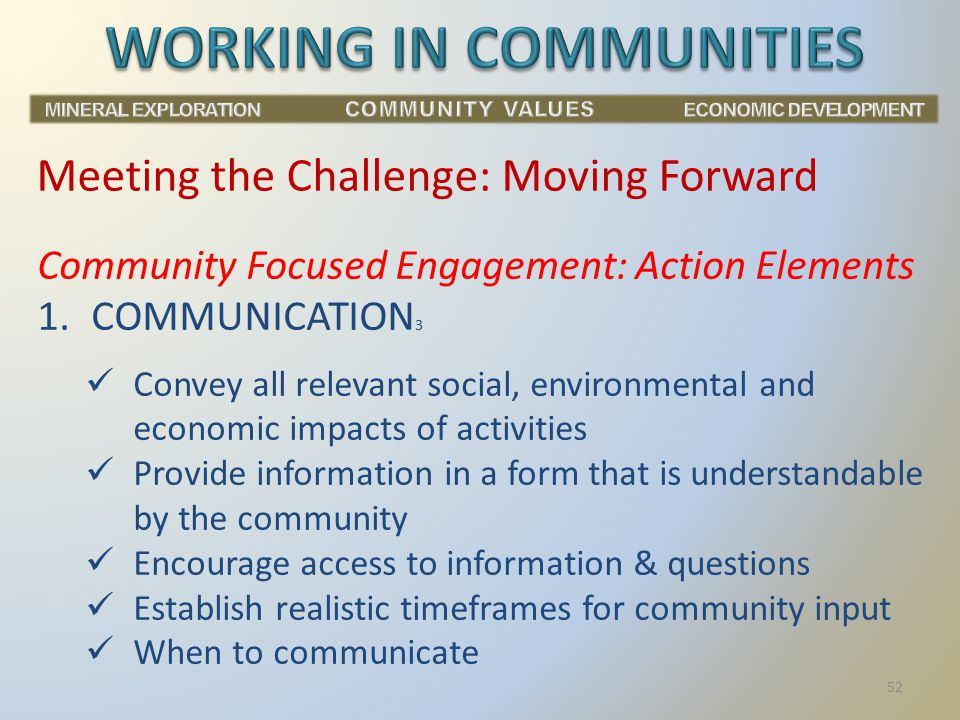 Community Focused Engagement: Action Elements 1.COMMUNICATION 3 Convey all relevant social, environmental and economic impacts of activities Provide information in a form that is understandable by the community Encourage access to information & questions Establish realistic timeframes for community input When to communicate Meeting the Challenge: Moving Forward 52