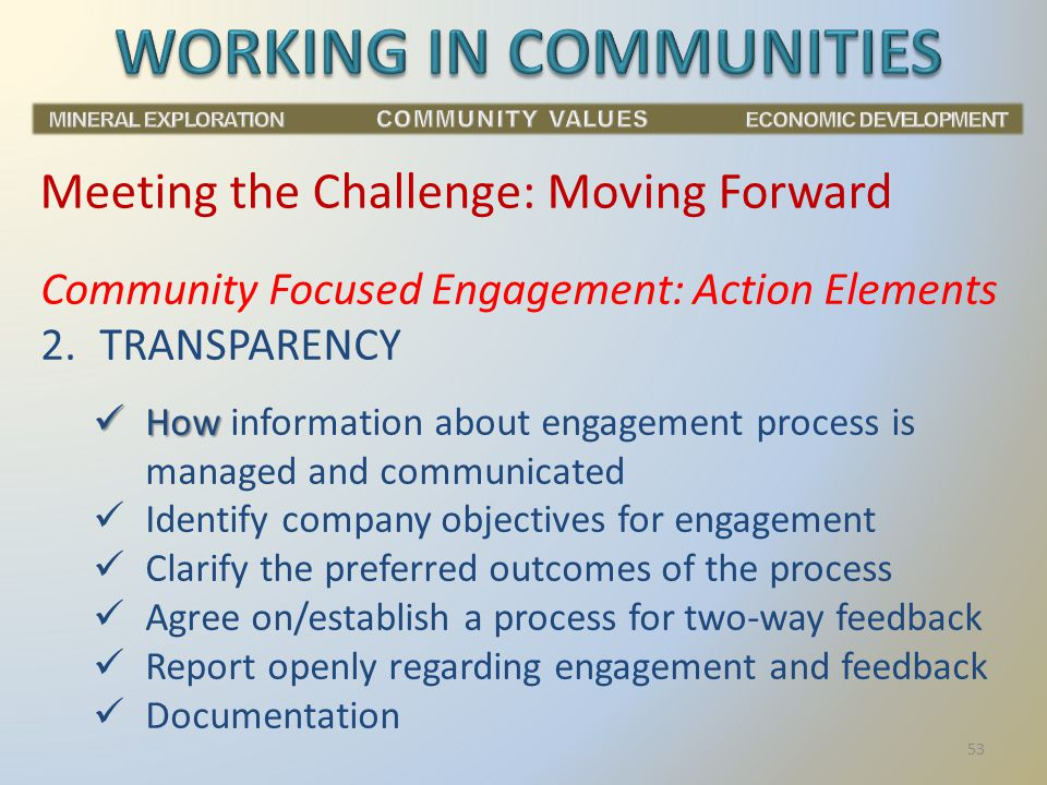 Community Focused Engagement: Action Elements 2.TRANSPARENCY How How information about engagement process is managed and communicated Identify company objectives for engagement Clarify the preferred outcomes of the process Agree on/establish a process for two-way feedback Report openly regarding engagement and feedback Documentation Meeting the Challenge: Moving Forward 53