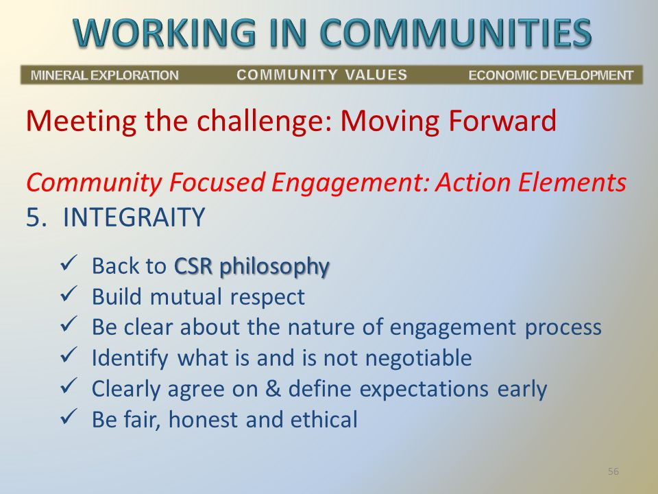 Community Focused Engagement: Action Elements 5.INTEGRAITY CSR philosophy Back to CSR philosophy Build mutual respect Be clear about the nature of engagement process Identify what is and is not negotiable Clearly agree on & define expectations early Be fair, honest and ethical Meeting the challenge: Moving Forward 56