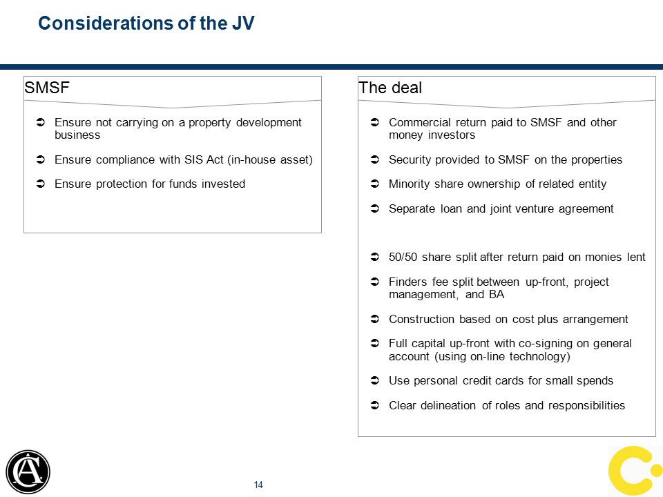 Considerations of the JV 14 The deal  Commercial return paid to SMSF and other money investors  Security provided to SMSF on the properties  Minori