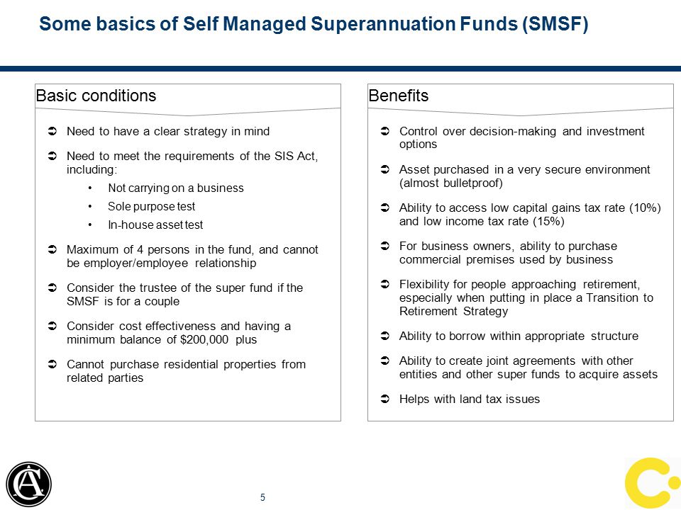 Some basics of Self Managed Superannuation Funds (SMSF) 5 Benefits  Control over decision-making and investment options  Asset purchased in a very secure environment (almost bulletproof)  Ability to access low capital gains tax rate (10%) and low income tax rate (15%)  For business owners, ability to purchase commercial premises used by business  Flexibility for people approaching retirement, especially when putting in place a Transition to Retirement Strategy  Ability to borrow within appropriate structure  Ability to create joint agreements with other entities and other super funds to acquire assets  Helps with land tax issues Basic conditions  Need to have a clear strategy in mind  Need to meet the requirements of the SIS Act, including: Not carrying on a business Sole purpose test In-house asset test  Maximum of 4 persons in the fund, and cannot be employer/employee relationship  Consider the trustee of the super fund if the SMSF is for a couple  Consider cost effectiveness and having a minimum balance of $200,000 plus  Cannot purchase residential properties from related parties