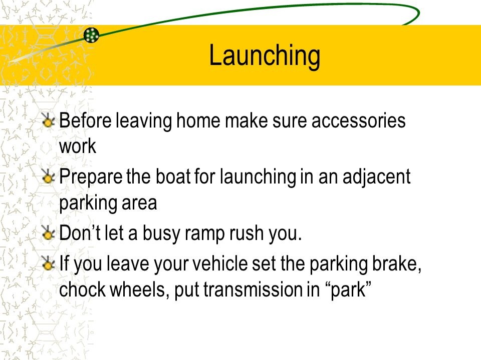 Launching Before leaving home make sure accessories work Prepare the boat for launching in an adjacent parking area Don't let a busy ramp rush you.