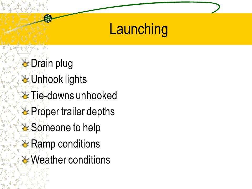 Launching Drain plug Unhook lights Tie-downs unhooked Proper trailer depths Someone to help Ramp conditions Weather conditions