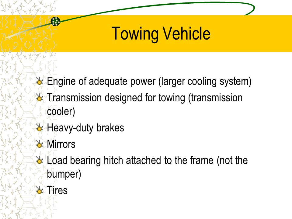 Towing Vehicle Engine of adequate power (larger cooling system) Transmission designed for towing (transmission cooler) Heavy-duty brakes Mirrors Load bearing hitch attached to the frame (not the bumper) Tires