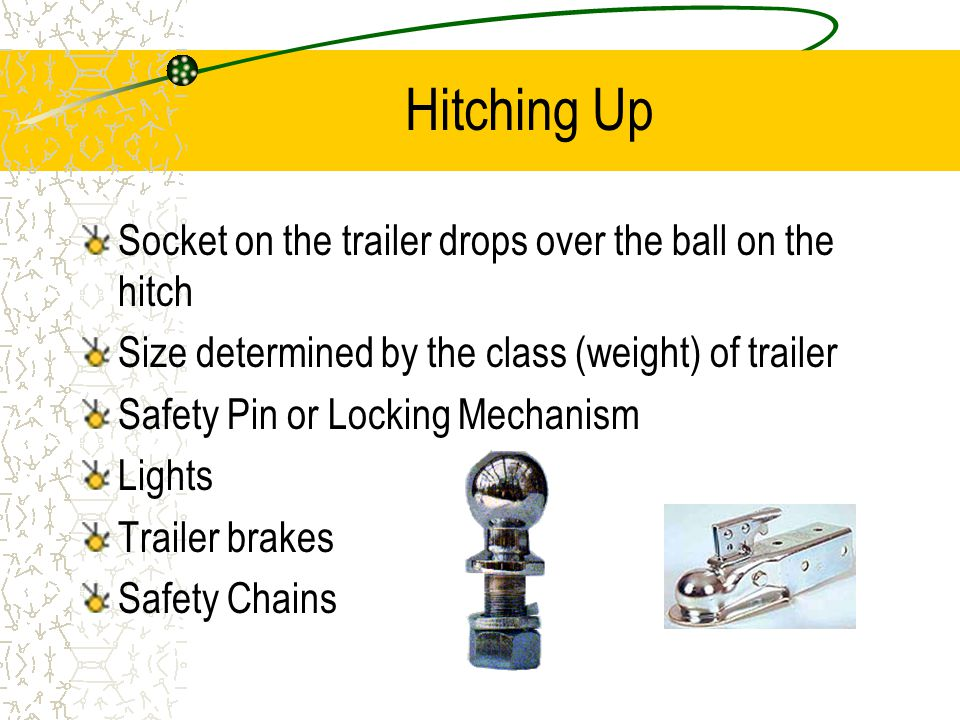 Hitching Up Socket on the trailer drops over the ball on the hitch Size determined by the class (weight) of trailer Safety Pin or Locking Mechanism Lights Trailer brakes Safety Chains