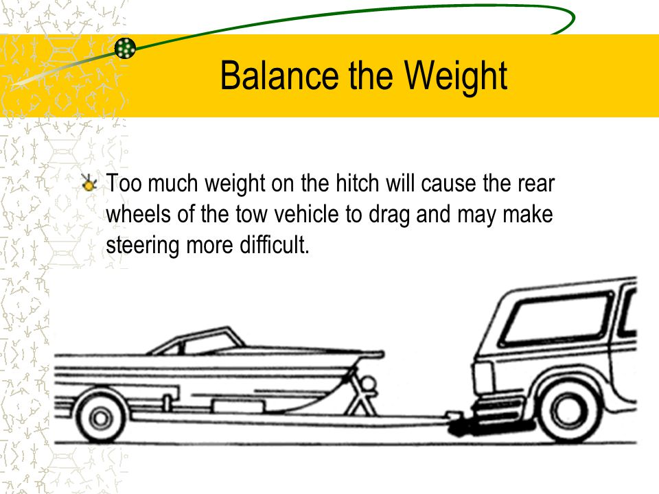 Balance the Weight Too much weight on the hitch will cause the rear wheels of the tow vehicle to drag and may make steering more difficult.