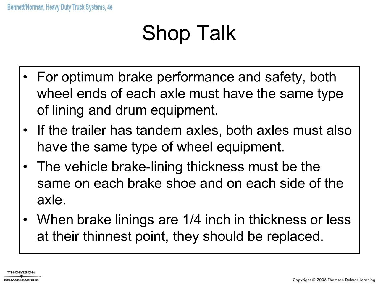 Shop Talk For optimum brake performance and safety, both wheel ends of each axle must have the same type of lining and drum equipment.