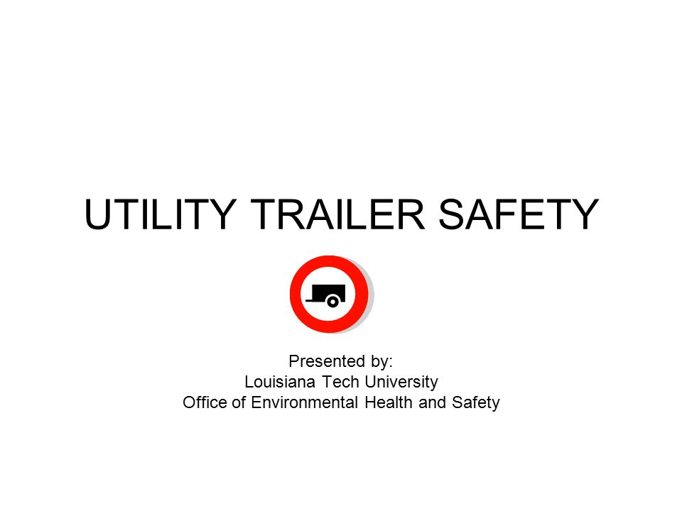 UTILITY TRAILER SAFETY Presented by: Louisiana Tech University Office of Environmental Health and Safety