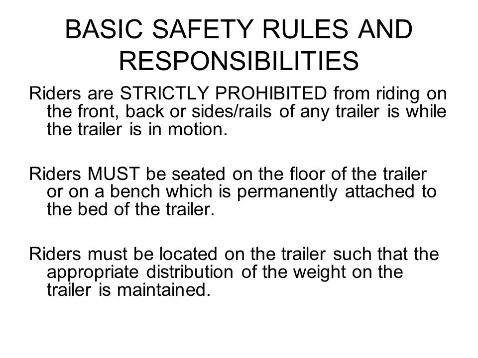 BASIC SAFETY RULES AND RESPONSIBILITIES Riders are STRICTLY PROHIBITED from riding on the front, back or sides/rails of any trailer is while the trail